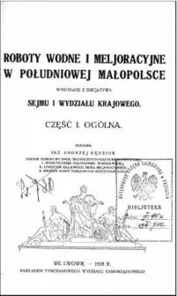 Roboty wodne i meljoracyjne w południowej Małopolsce wykonane z inicjatywy Sejmu i Wydziału Krajowego. Cz. 1, Ogólna